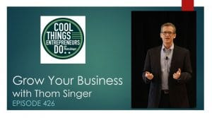 Grow Your Business - Episode 426 of Cool Things Entrepreneurs Do with Thom Singer